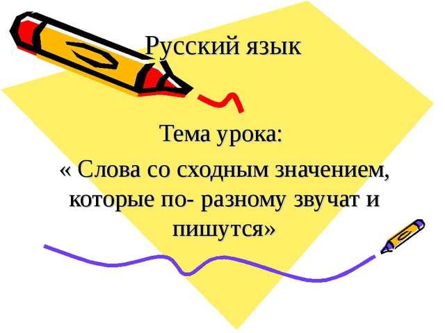 Русский язык Тема урока: « Слова со сходным значением, которые по- разному зв...