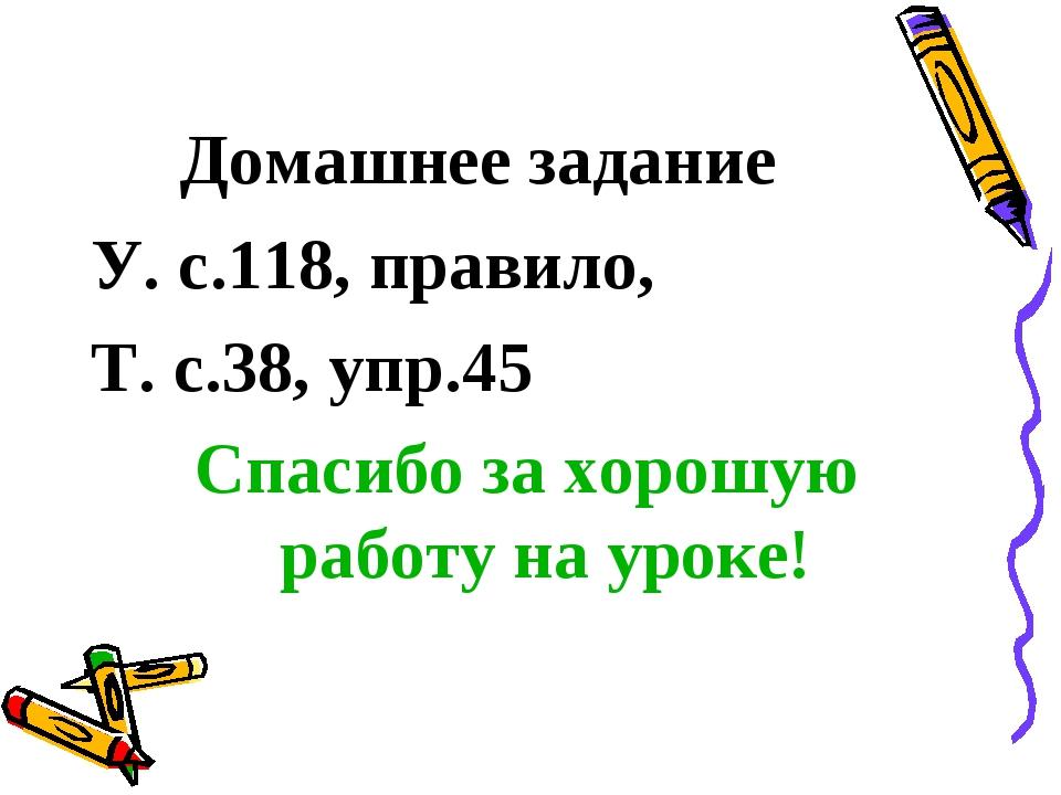 Домашнее задание У. с.118, правило, Т. с.38, упр.45 Спасибо за хорошую работу...