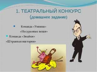 1. ТЕАТРАЛЬНЫЙ КОНКУРС (домашнее задание) Команда «Умники» «Несуразные вещи»