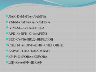 ЛАК-К+М+ПА=ЛАМПА УМ-М+ЛИТ+КА=УЛИТКА БЕМ-М+Л+КА=БЕЛКА АРК-К+БУК-К+З=АРБУЗ ВЕС