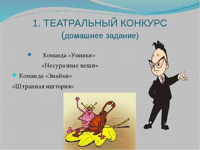 1. ТЕАТРАЛЬНЫЙ КОНКУРС (домашнее задание) Команда «Умники» «Несуразные вещи»...