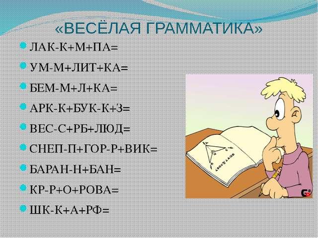 «ВЕСЁЛАЯ ГРАММАТИКА» ЛАК-К+М+ПА= УМ-М+ЛИТ+КА= БЕМ-М+Л+КА= АРК-К+БУК-К+З= ВЕС-...