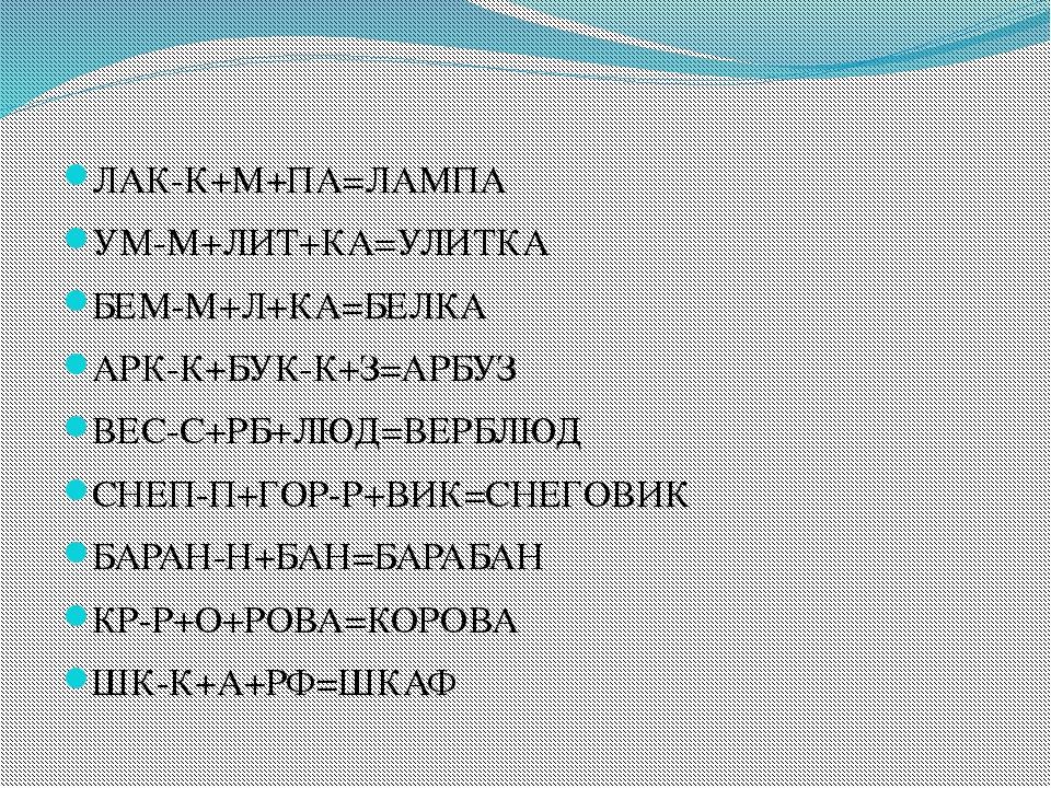 ЛАК-К+М+ПА=ЛАМПА УМ-М+ЛИТ+КА=УЛИТКА БЕМ-М+Л+КА=БЕЛКА АРК-К+БУК-К+З=АРБУЗ ВЕС...