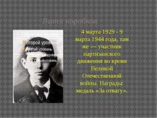 Витя коробков 4 марта 1929 - 9 марта 1944 года, там же — участник партизанско
