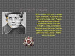 Валерий волков 1929 — 1 июля 1942 года — пионер-герой, разведчик. 28 декабря