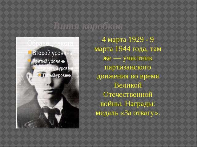 Витя коробков 4 марта 1929 - 9 марта 1944 года, там же — участник партизанско...