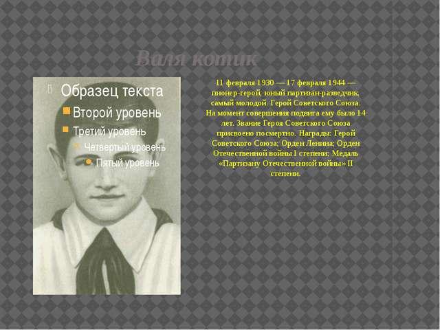 Валя котик 11 февраля 1930 — 17 февраля 1944 — пионер-герой, юный партизан-ра...