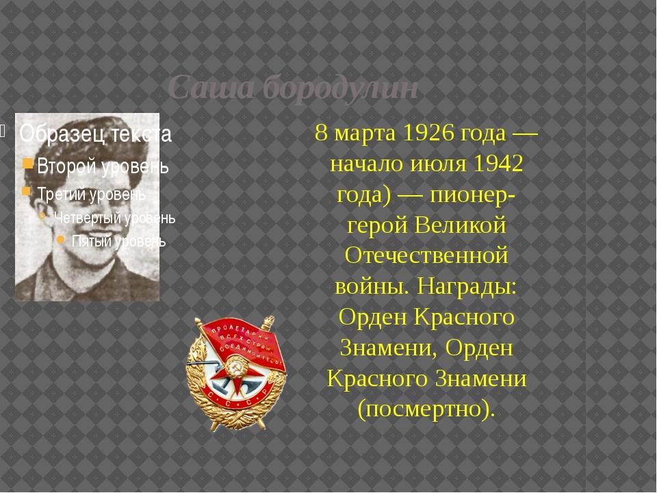 Саша бородулин 8 марта 1926 года — начало июля 1942 года) — пионер-герой Вели...