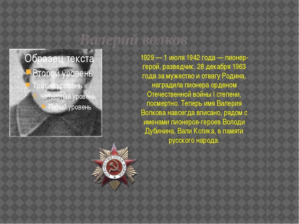 Валерий волков 1929 — 1 июля 1942 года — пионер-герой, разведчик. 28 декабря...