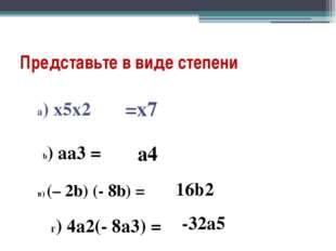 Представьте в виде степени b) aa3 = в) (– 2b) (- 8b) = a) x5x2 =х7 а4 16b2 г)