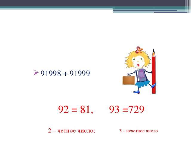 КАКОЙ ЦИФРОЙ ОКАНЧИВАЕТСЯ СУММА ? 91998 + 91999 92 = 81, 93 =729 2 – четное ч...