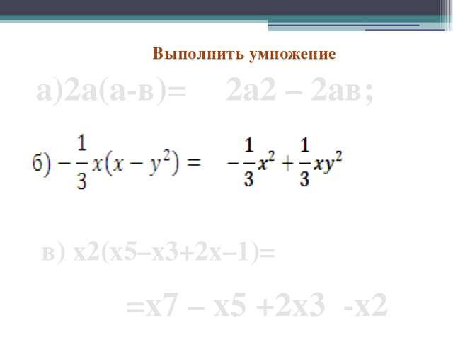 Выполнить умножение 2а2 – 2ав; а)2а(а-в)= в) х2(x5–x3+2x–1)= =х7 – x5 +2x3 -x2