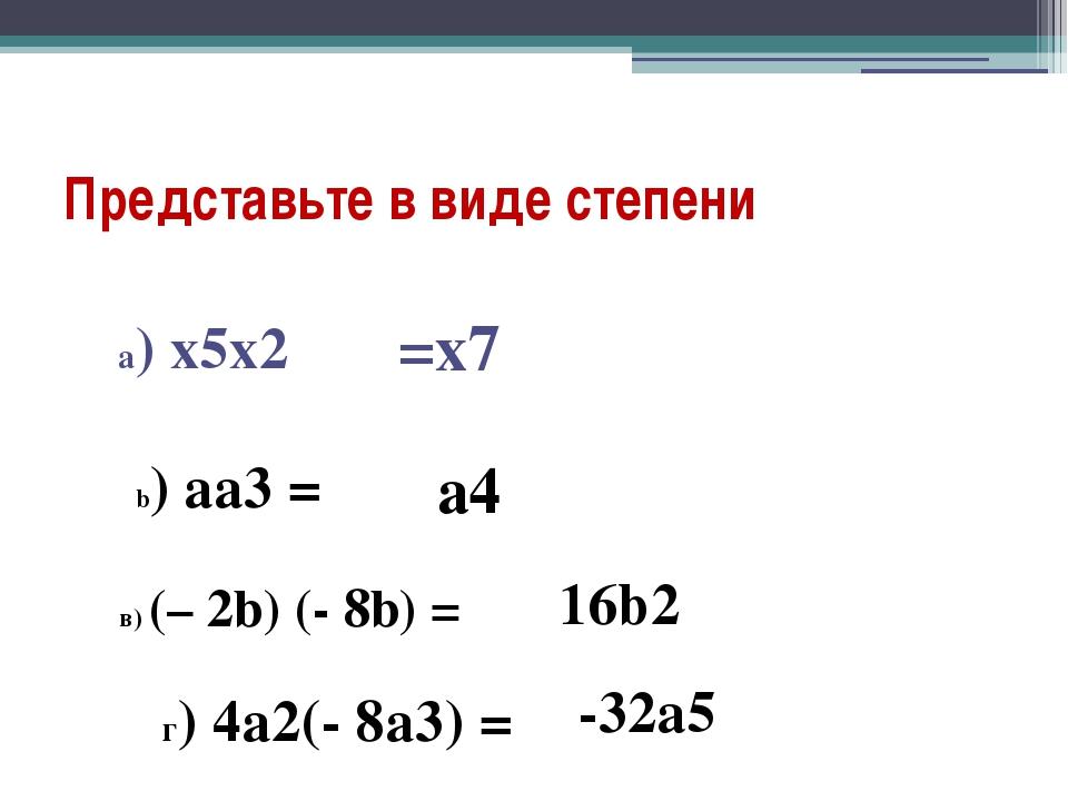 Представьте в виде степени b) aa3 = в) (– 2b) (- 8b) = a) x5x2 =х7 а4 16b2 г)...