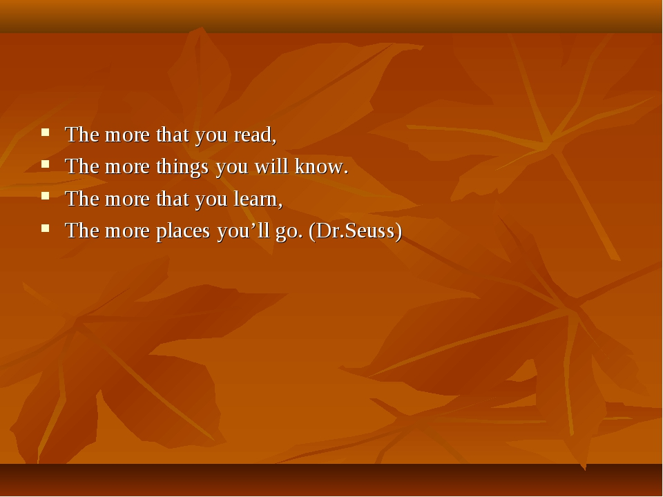 The more that you read, The more things you will know. The more that you lear...