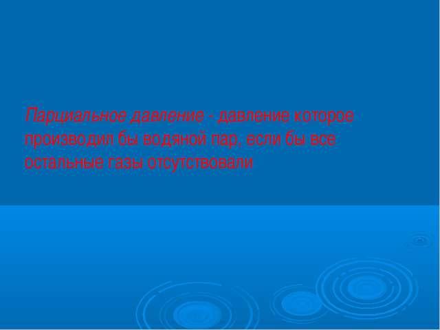 Парциальное давление - давление которое производил бы водяной пар, если бы вс...