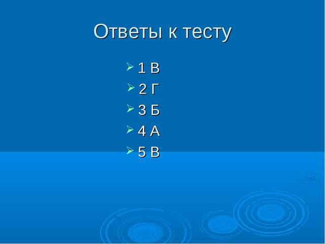 Ответы к тесту 1 В 2 Г 3 Б 4 А 5 В