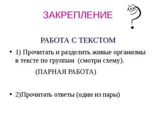 ЗАКРЕПЛЕНИЕ РАБОТА С ТЕКСТОМ 1) Прочитать и разделить живые организмы в текст