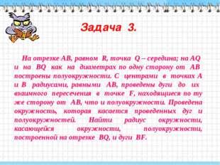 Задача 3. На отрезке АВ, равном R, точка Q – середина; на АQ и на ВQ как на д