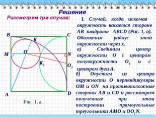 Решение I. Случай, когда искомая окружность касается стороне АВ квадрата АВСD
