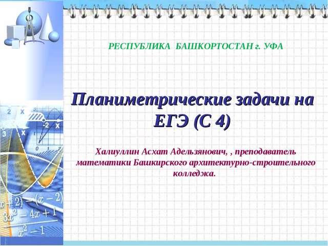 Планиметрические задачи на ЕГЭ (С 4) РЕСПУБЛИКА БАШКОРТОСТАН г. УФА Халиуллин...