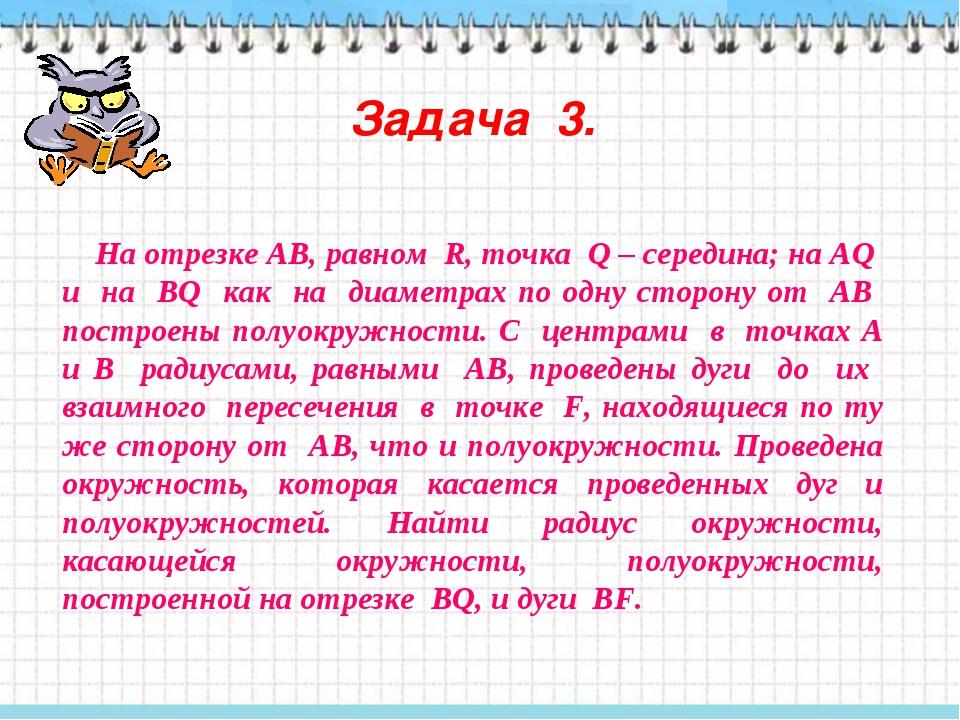 Задача 3. На отрезке АВ, равном R, точка Q – середина; на АQ и на ВQ как на д...