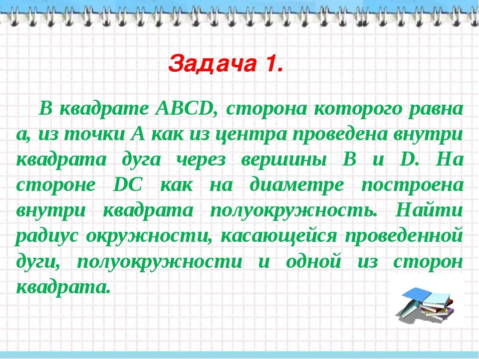Задача 1. В квадрате АВСD, сторона которого равна а, из точки А как из центра...