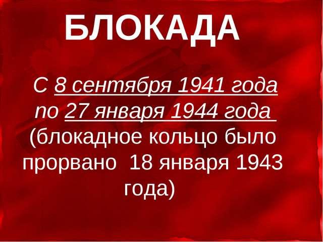 БЛОКАДА С 8 сентября 1941 года по 27 января 1944 года (блокадное кольцо было...