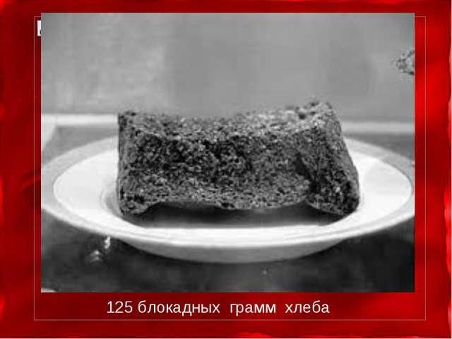 125 блокадных грамм хлеба