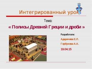 Интегрированный урок Тема: « Полисы Древней Греции и дроби » Разработали: Ад
