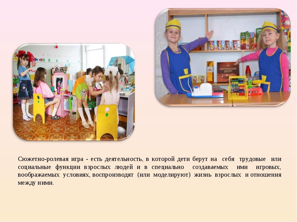 Сюжетно-ролевая игра - есть деятельность, в которой дети берут на себя трудов...