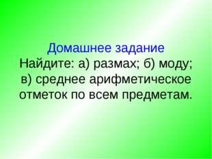 Домашнее задание Найдите: а) размах; б) моду; в) среднее арифметическое отмет