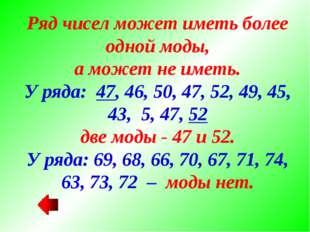 Ряд чисел может иметь более одной моды, а может не иметь. У ряда: 47, 46, 50,