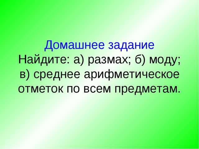 Домашнее задание Найдите: а) размах; б) моду; в) среднее арифметическое отмет...