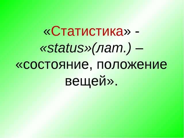 «Статистика» - «status»(лат.) – «состояние, положение вещей».