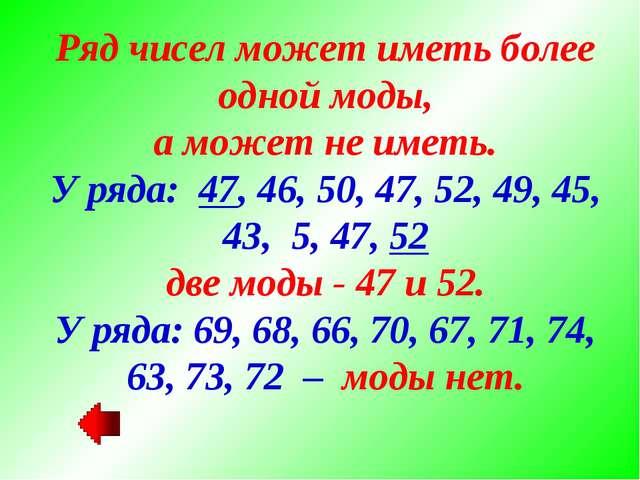 Ряд чисел может иметь более одной моды, а может не иметь. У ряда: 47, 46, 50,...
