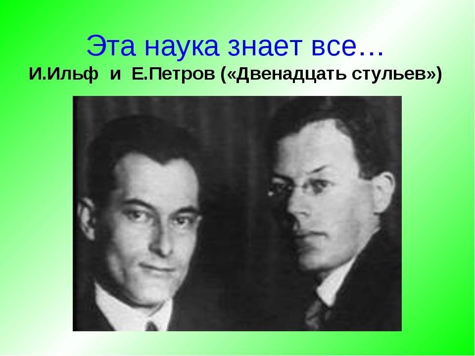 Эта наука знает все… И.Ильф и Е.Петров («Двенадцать стульев»)