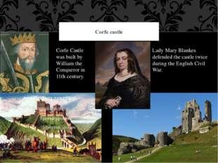 Corfe castle Corfe Castle was built by William the Conqueror in 11th century.