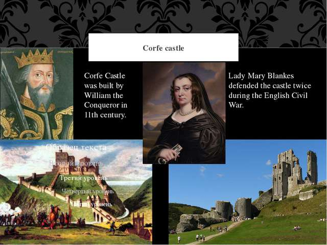 Corfe castle Corfe Castle was built by William the Conqueror in 11th century....