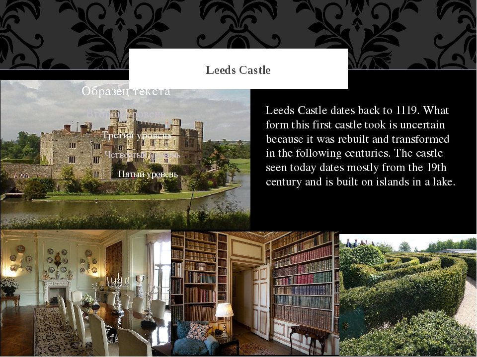 Leeds Castle Leeds Castle dates back to 1119. What form this first castle too...