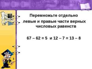 Перемножьте отдельно левые и правые части верных числовых равенств 67 – 62 =