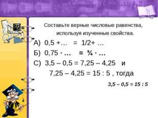 Составьте верные числовые равенства, используя изученные свойства. А) 0,5 +…