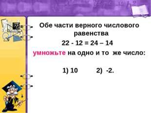 Обе части верного числового равенства 22 - 12 = 24 – 14 умножьте на одно и то