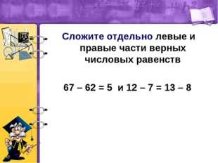 Сложите отдельно левые и правые части верных числовых равенств 67 – 62 = 5 и