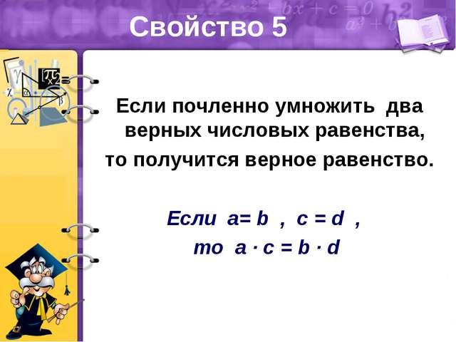 Свойство 5 Если почленно умножить два верных числовых равенства, то получится...
