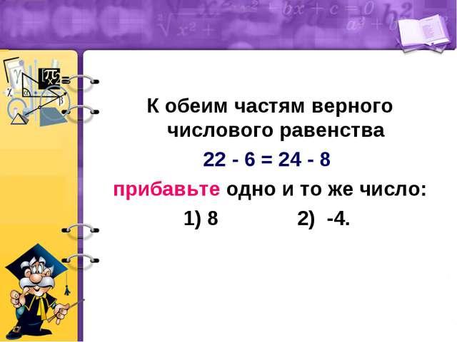 К обеим частям верного числового равенства 22 - 6 = 24 - 8 прибавьте одно и...