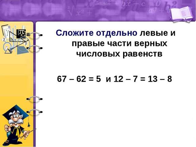 Сложите отдельно левые и правые части верных числовых равенств 67 – 62 = 5 и...
