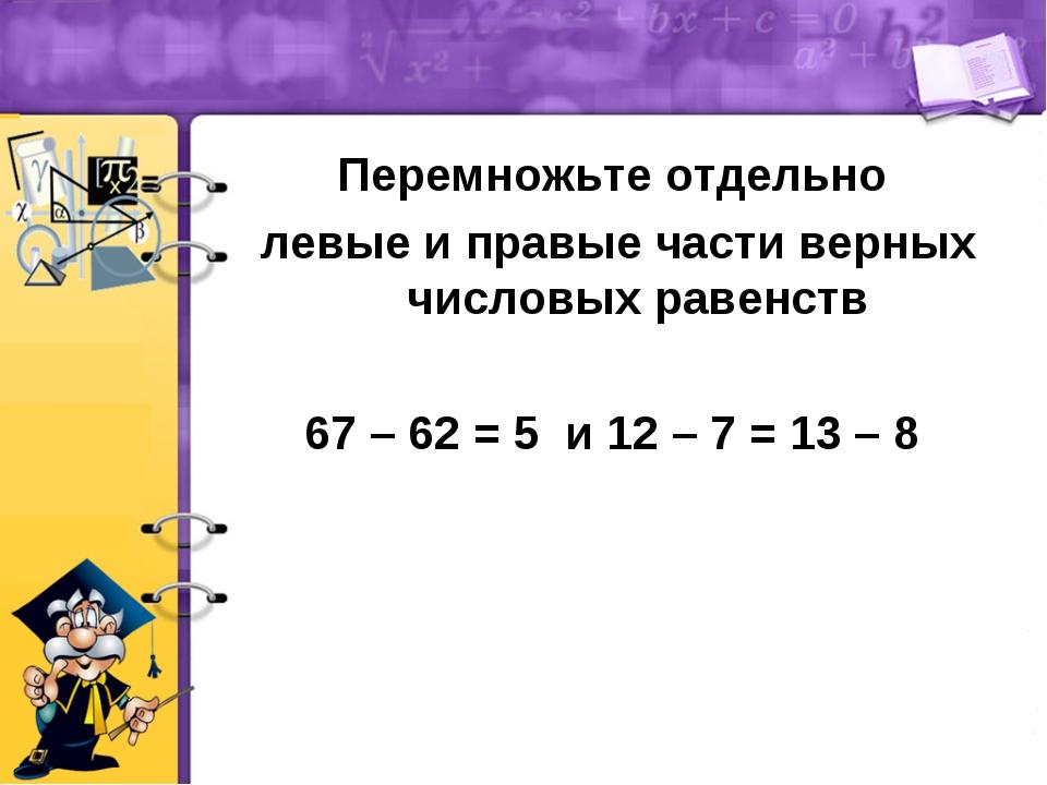 Перемножьте отдельно левые и правые части верных числовых равенств 67 – 62 =...
