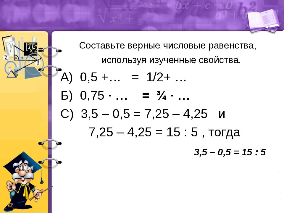 Составьте верные числовые равенства, используя изученные свойства. А) 0,5 +…...