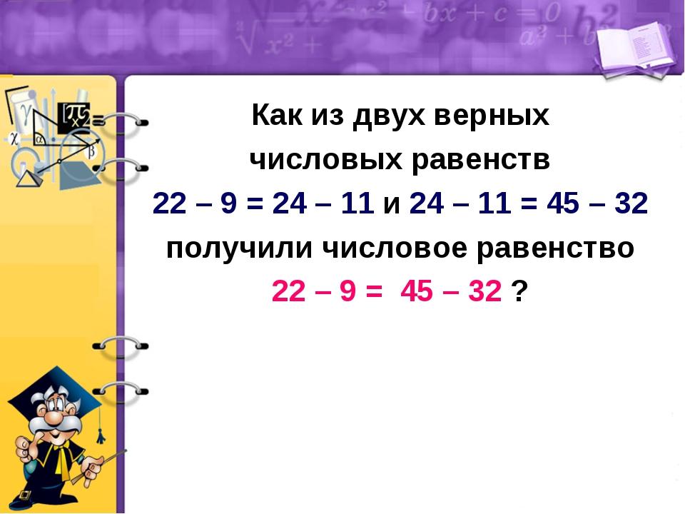 Как из двух верных числовых равенств 22 – 9 = 24 – 11 и 24 – 11 = 45 – 32 пол...