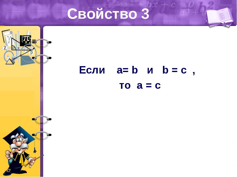 Свойство 3 Если a= b и b = с , то a = c